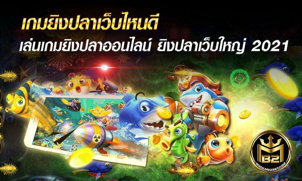 เกมยิงปลาเว็บไหนดี เล่นเกมยิงปลาออนไลน์ ยิงปลาเว็บใหญ่ 2021
