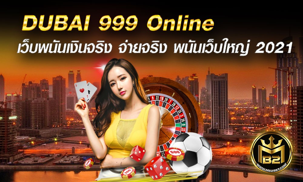 DUBAI 999 Online เว็บพนันเงินจริง จ่ายจริง พนันเว็บใหญ่ 2021