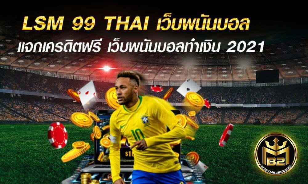 LSM 99 THAI เว็บพนันบอล ค่าน้ำสูง แจกจริง แจกเครดิตฟรี 2021