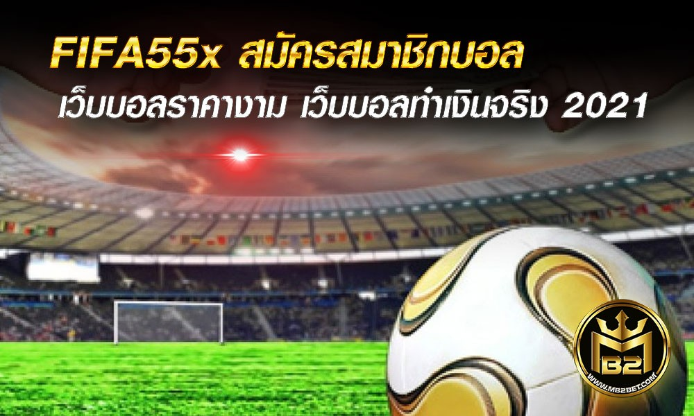 FIFA55x สมัครสมาชิกบอล แทงบอลทุกคู่ ราคางาม ทำเงินจริง 2021