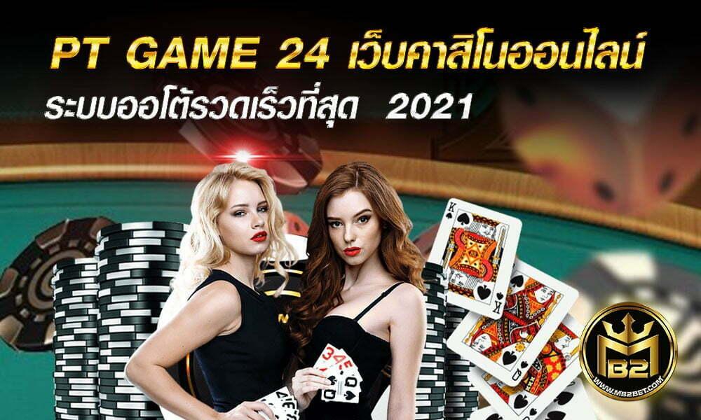 PT GAME 24 เว็บคาสิโนออนไลน์ ระบบออโต้รวดเร็วที่สุด  2021